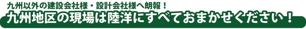 九州以外の建設会社様・設計会社様へ朗報!九州地区の現場は陸洋にすべておまかせください!